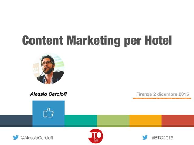 @AlessioCarciofi #BTO2015 Content Marketing per Hotel Firenze 2 dicembre 2015Alessio Carciofi