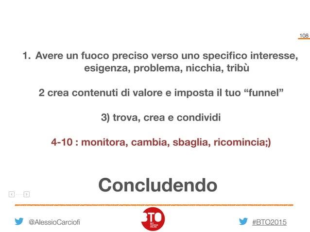 #BTO2015 108 @AlessioCarciofi Concludendo 1. Avere un fuoco preciso verso uno specifico interesse, esigenza, problema, nicc...