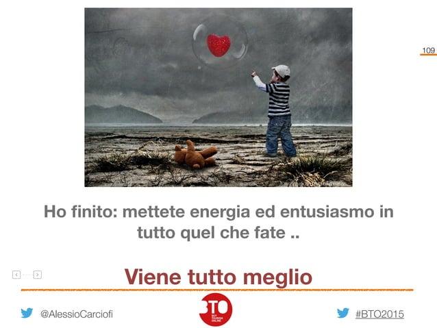 #BTO2015 109 @AlessioCarciofi Ho finito: mettete energia ed entusiasmo in tutto quel che fate .. Viene tutto meglio