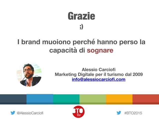 @AlessioCarciofi #BTO2015 Grazie ;) I brand muoiono perché hanno perso la capacità di sognare Alessio Carciofi Marketing Di...