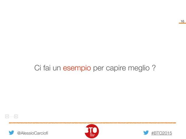 #BTO2015 16 @AlessioCarciofi Ci fai un esempio per capire meglio ?