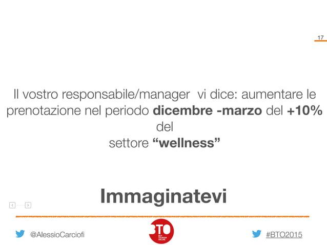 #BTO2015 17 Immaginatevi @AlessioCarciofi Il vostro responsabile/manager vi dice: aumentare le prenotazione nel periodo di...