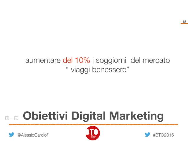 """#BTO2015 18 Obiettivi Digital Marketing @AlessioCarciofi aumentare del 10% i soggiorni del mercato """" viaggi benessere"""""""