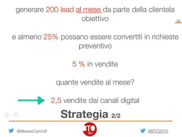 #BTO2015 20 Strategia 2/2 @AlessioCarciofi generare 200 lead al mese da parte della clientela obiettivo e almeno 25% possa...