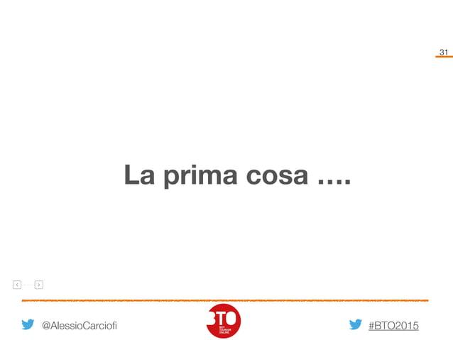 #BTO2015 31 @AlessioCarciofi La prima cosa ….