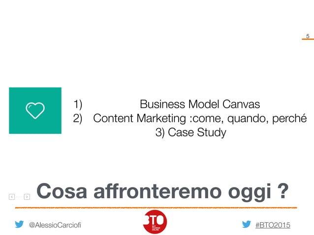 #BTO2015 5 Cosa affronteremo oggi ? @AlessioCarciofi 1) Business Model Canvas 2) Content Marketing :come, quando, perché 3)...