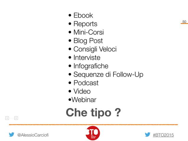 #BTO2015 50 @AlessioCarciofi Che tipo ? • Ebook • Reports • Mini-Corsi • Blog Post • Consigli Veloci • Interviste • Infogr...