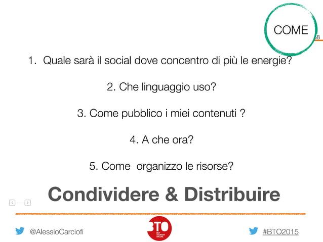#BTO2015 58 @AlessioCarciofi Condividere & Distribuire 1. Quale sarà il social dove concentro di più le energie? 2. Che li...