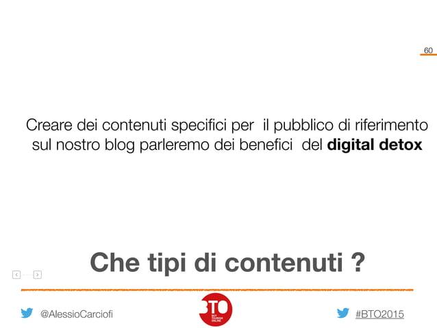 #BTO2015 60 @AlessioCarciofi Che tipi di contenuti ? Creare dei contenuti specifici per il pubblico di riferimento sul nos...