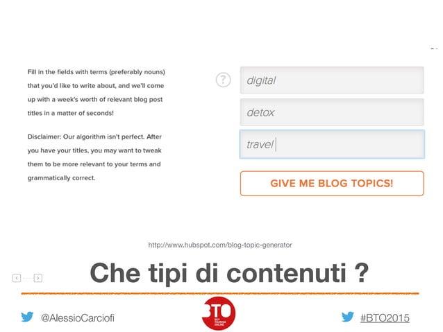 #BTO2015 61 @AlessioCarciofi Che tipi di contenuti ? http://www.hubspot.com/blog-topic-generator