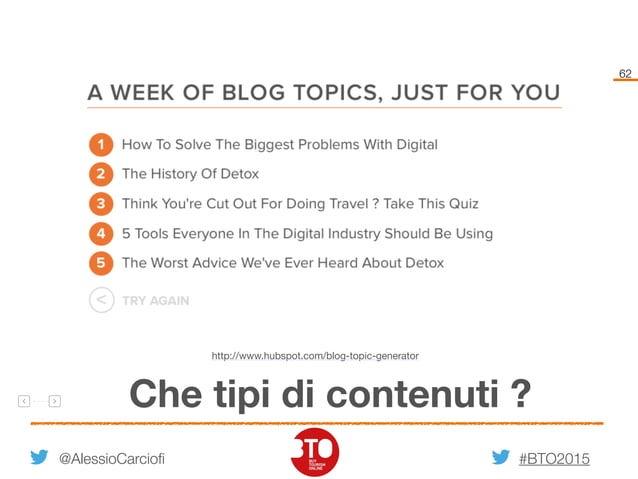 #BTO2015 62 @AlessioCarciofi Che tipi di contenuti ? http://www.hubspot.com/blog-topic-generator