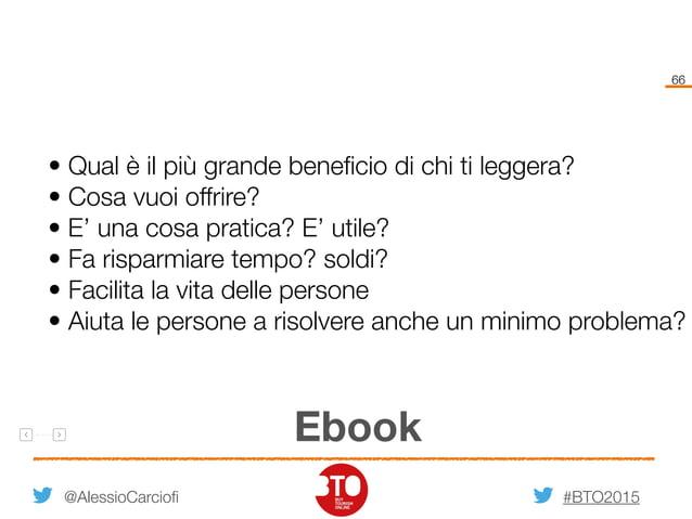 #BTO2015 66 @AlessioCarciofi Ebook • Qual è il più grande beneficio di chi ti leggera? • Cosa vuoi offrire? • E' una cosa p...