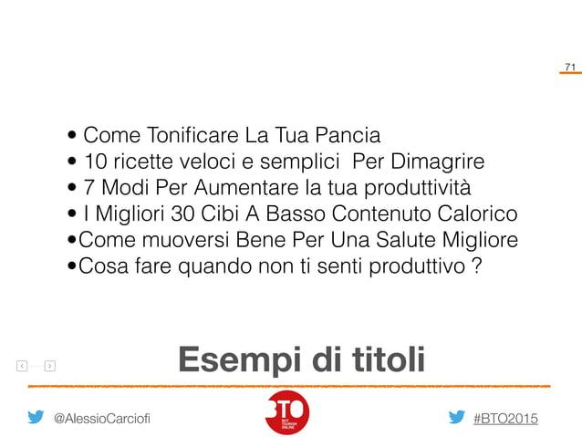 #BTO2015 71 @AlessioCarciofi Esempi di titoli • Come Tonificare La Tua Pancia • 10 ricette veloci e semplici Per Dimagrire ...