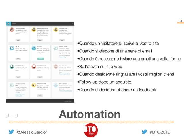 #BTO2015 81 Automation @AlessioCarciofi •Quando un visitatore si iscrive al vostro sito •Quando si dispone di una serie di...