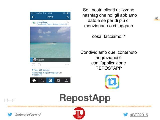 #BTO2015 83 RepostApp @AlessioCarciofi Se i nostri clienti utilizzano l'hashtag che noi gli abbiamo dato e se per di più c...