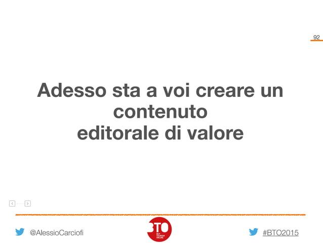 #BTO2015 92 @AlessioCarciofi Adesso sta a voi creare un contenuto editorale di valore
