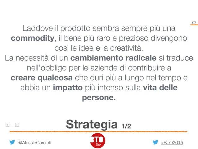 #BTO2015 97 Strategia 1/2 @AlessioCarciofi Laddove il prodotto sembra sempre più una commodity, il bene più raro e prezios...