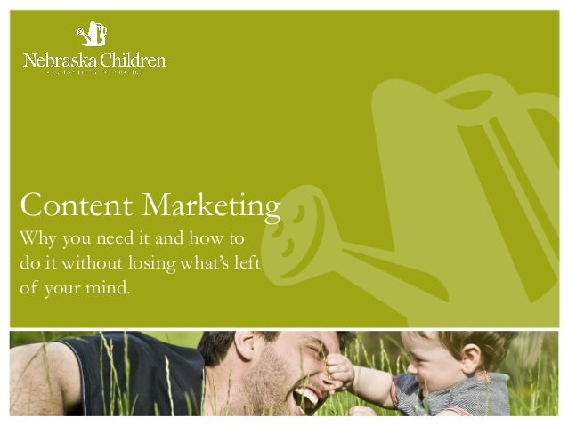 Content Marketing Why you need it and how to do it without losing what's left of your mind.