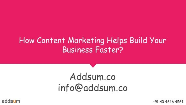 How Content Marketing Helps Build Your Business Faster? Addsum.co info@addsum.co +91 40 4646 4561