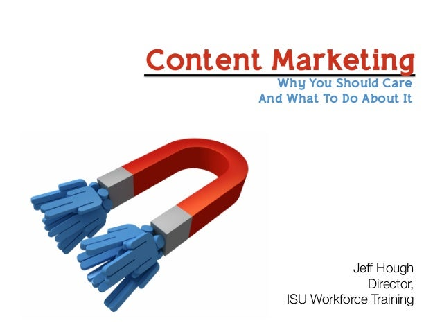 Content Marketing Why You Should Care And What To Do About It Jeff Hough Director, ISU Workforce Training