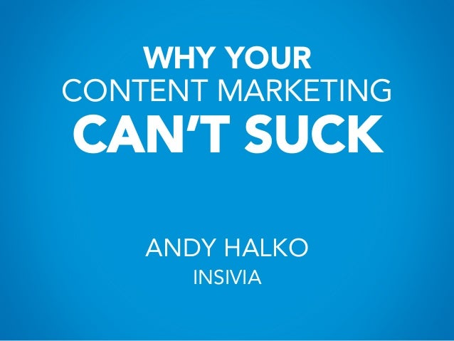 WHY YOUR CONTENT MARKETING CAN'T SUCK ANDY HALKO INSIVIA