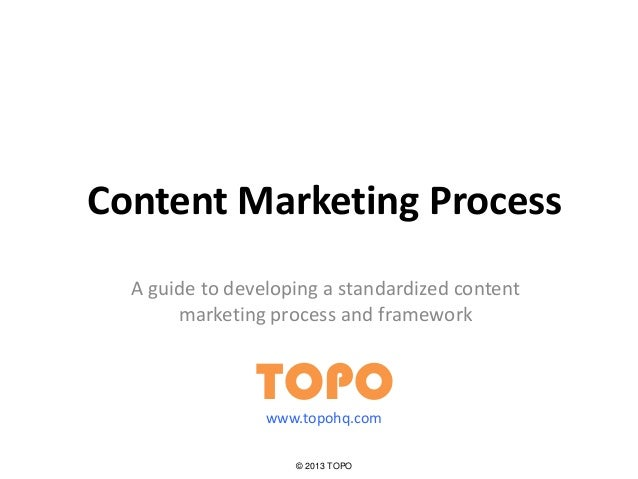 Content Marketing Process A guide to developing a standardized content marketing process and framework TOPO © 2013 TOPO ww...
