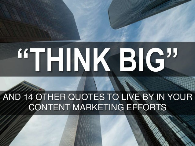 """""""THINK BIG"""" AND 14 OTHER QUOTES TO LIVE BY IN YOUR CONTENT MARKETING EFFORTS"""