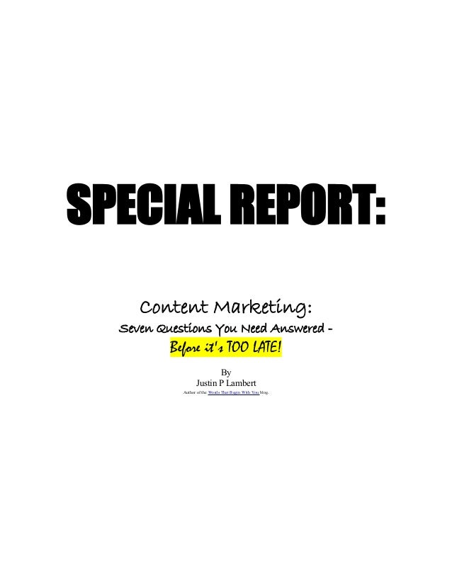 SPECIAL REPORT: Content Marketing: Seven Questions You Need Answered - Before it's TOO LATE! By Justin P Lambert Author of...