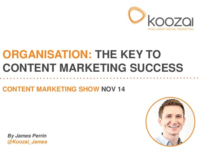 By James Perrin @Koozai_James  ORGANISATION: THE KEY TO CONTENT MARKETING SUCCESS  CONTENT MARKETING SHOW NOV 14