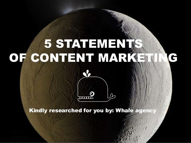 5 STATEMENTSOF CONTENT MARKETINGKindly researched for you by: Whale agency