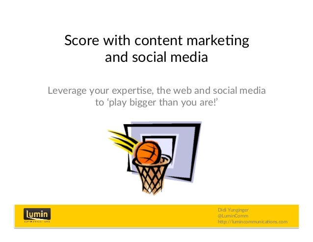 Score with content marke/ng and social media Leverage your exper/se, the web and social media to 'play bigger than you are...