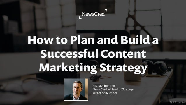 How to Plan and Build a Successful Content Marketing Strategy #thinkcontent Michael Brenner NewsCred – Head of Strategy @B...