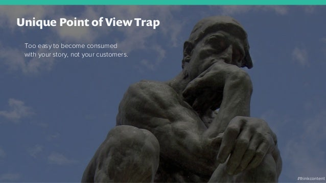 Unique Point of View Trap Too easy to become consumed with your story, not your customers. #thinkcontent