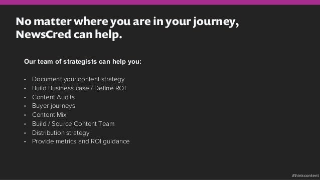 No matter where you are in your journey, NewsCred can help. Our team of strategists can help you: • Document your content...
