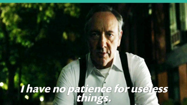 6 I have no patience for useless things.