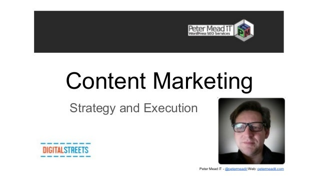 Content Marketing Strategy and Execution Peter Mead iT - @petermeadit Web: petermeadit.com