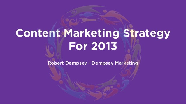 Content Marketing Strategy         For 2013     Robert Dempsey - Dempsey Marketing