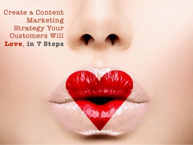 Create a Content  Marketing  Strategy Your  Customers Will  Love, in 7 Steps