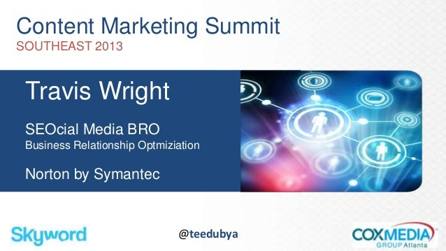 Content Marketing SummitSOUTHEAST 2013Travis WrightSEOcial Media BROBusiness Relationship OptmiziationNorton by Symantec@t...