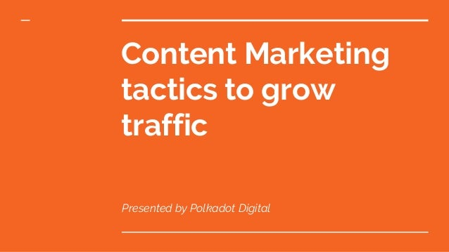 Content Marketing tactics to grow traffic Presented by Polkadot Digital