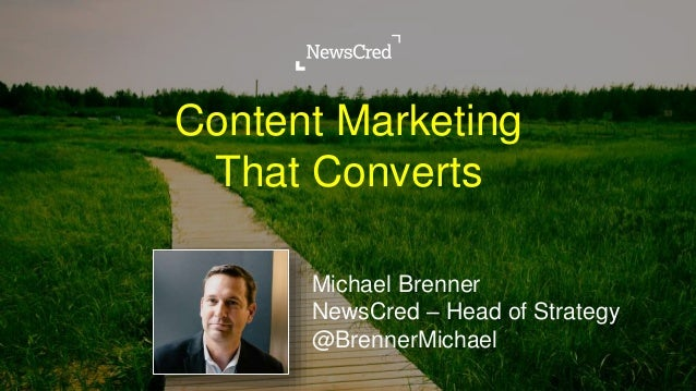 Content Marketing That Converts Michael Brenner NewsCred – Head of Strategy @BrennerMichael