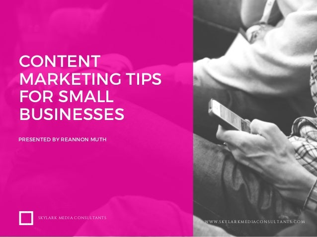 CONTENT MARKETING TIPS FOR SMALL BUSINESSES PRESENTED BY REANNON MUTH SKYLARK MEDIA CONSULTANTS WWW.SKYLARKMEDIACONSULTANT...