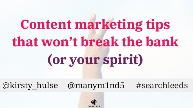 Content marketing tips that won't break the bank (or your spirit) @kirsty_hulse @manym1nd5 #searchleeds