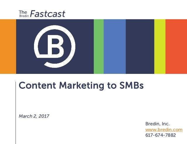 Content Marketing to SMBs March 2, 2017 Bredin, Inc. www.bredin.com 617-674-7882