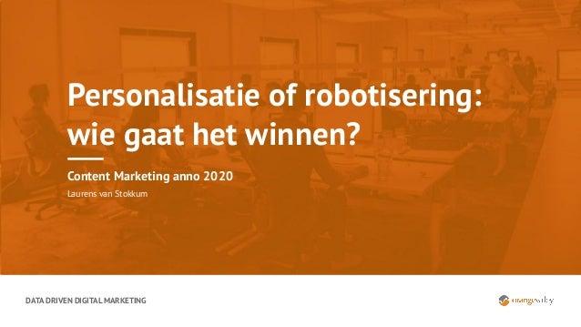 DATA DRIVEN DIGITAL MARKETING Personalisatie of robotisering: wie gaat het winnen? Content Marketing anno 2020 Laurens van...