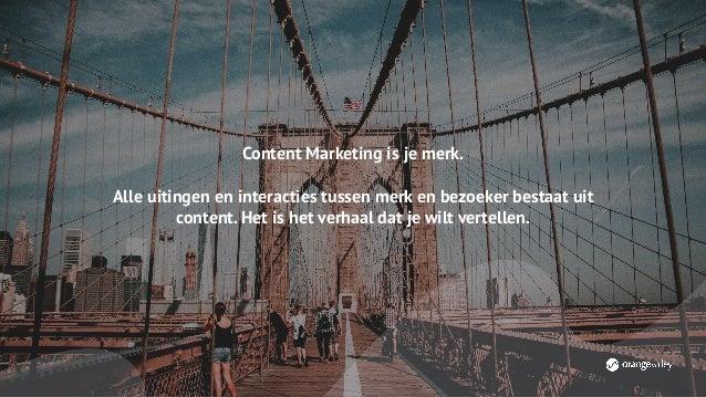 Content Marketing is je merk. Alle uitingen en interacties tussen merk en bezoeker bestaat uit content. Het is het verhaal...