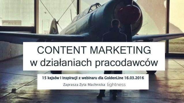 CONTENT MARKETING w działaniach pracodawców 15 kejsów i inspiracji z webinaru dla GoldenLine 16.03.2016 Zaprasza Zyta Mach...