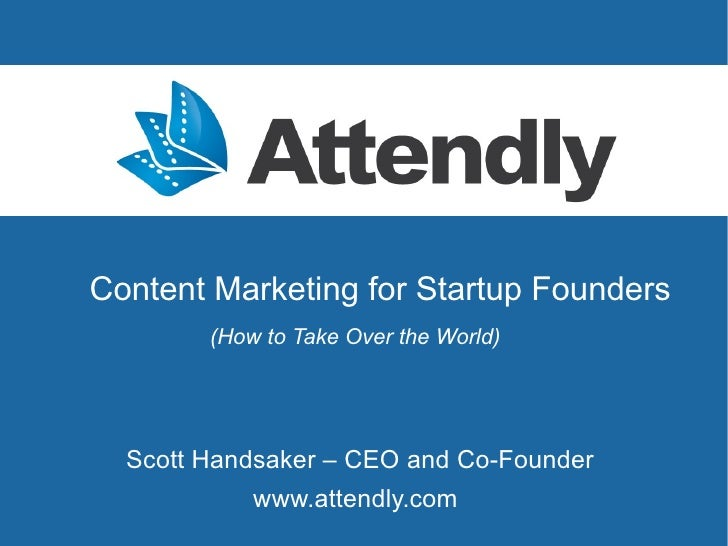 Content Marketing for Startup Founders        (How to Take Over the World)  Scott Handsaker – CEO and Co-Founder          ...