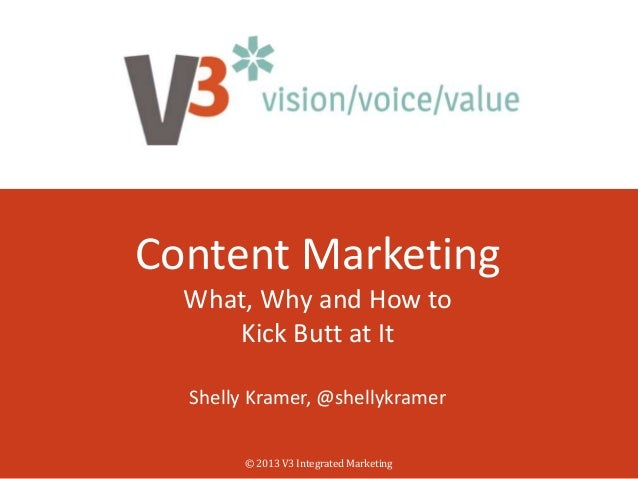 Content Marketing What, Why and How to Kick Butt at It Shelly Kramer, @shellykramer © 2013 V3 Integrated Marketing