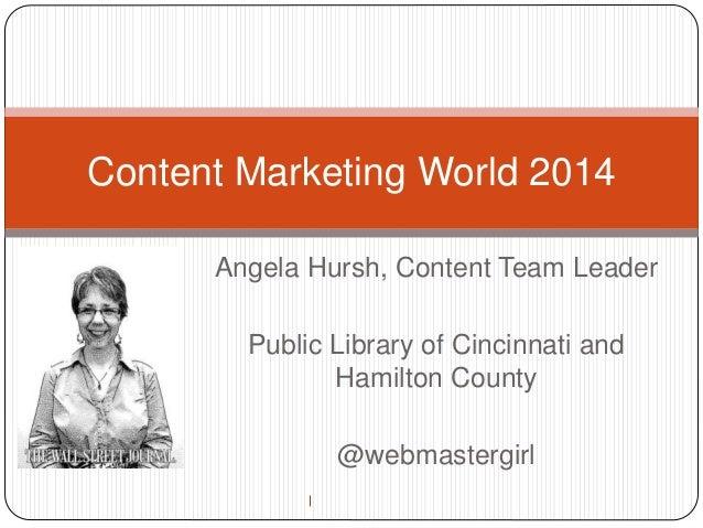 Content Marketing World 2014  Angela Hursh, Content Team Leader  Public Library of Cincinnati and  Hamilton County  @webma...
